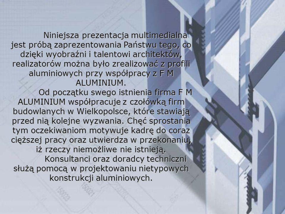 Niniejsza prezentacja multimedialna jest próbą zaprezentowania Państwu tego, co dzięki wyobraźni i talentowi architektów, realizatorów można było zrealizować z profili aluminiowych przy współpracy z F M ALUMINIUM.