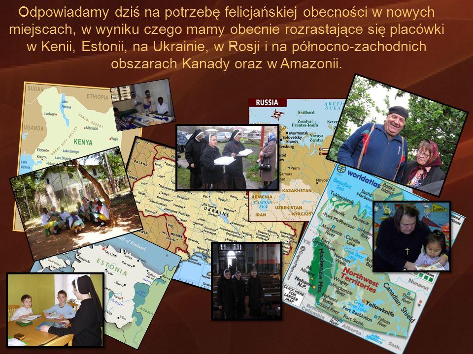 Odpowiadamy dziś na potrzebę felicjańskiej obecności w nowych miejscach, w wyniku czego mamy obecnie rozrastające się placówki w Kenii, Estonii, na Ukrainie, w Rosji i na północno-zachodnich obszarach Kanady oraz w Amazonii.
