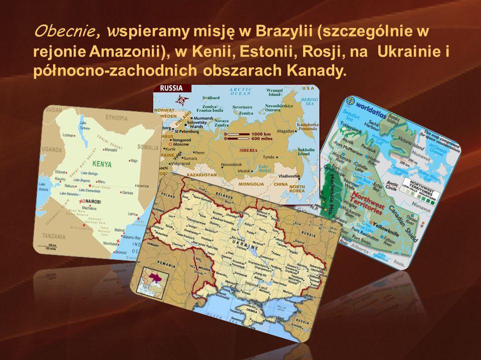Obecnie, wspieramy misję w Brazylii (szczególnie w rejonie Amazonii), w Kenii, Estonii, Rosji, na Ukrainie i północno-zachodnich obszarach Kanady.