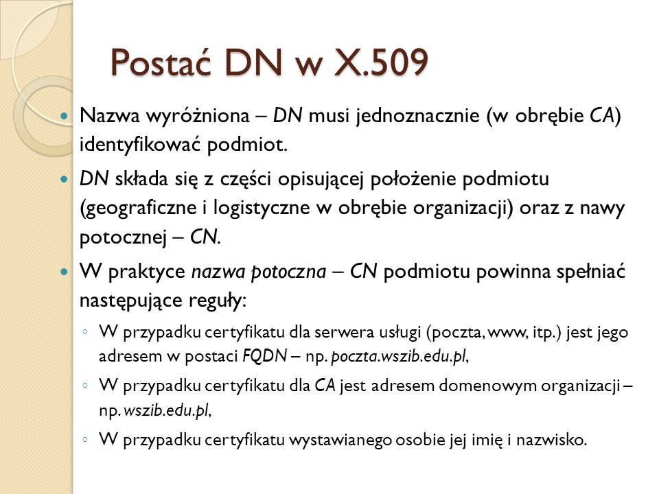 Postać DN w X.509Nazwa wyróżniona – DN musi jednoznacznie (w obrębie CA) identyfikować podmiot.