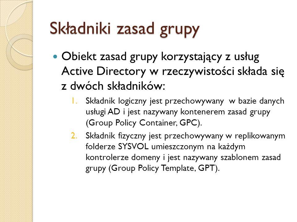 Składniki zasad grupy Obiekt zasad grupy korzystający z usług Active Directory w rzeczywistości składa się z dwóch składników: