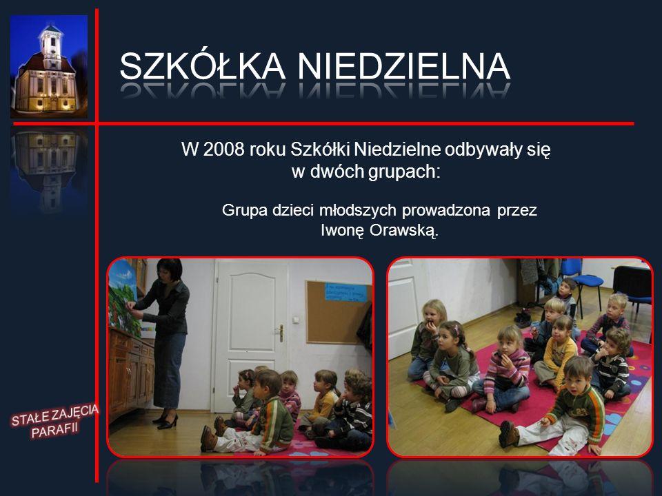 SZKÓŁKA NIEDZIELNA W 2008 roku Szkółki Niedzielne odbywały się w dwóch grupach: Grupa dzieci młodszych prowadzona przez.