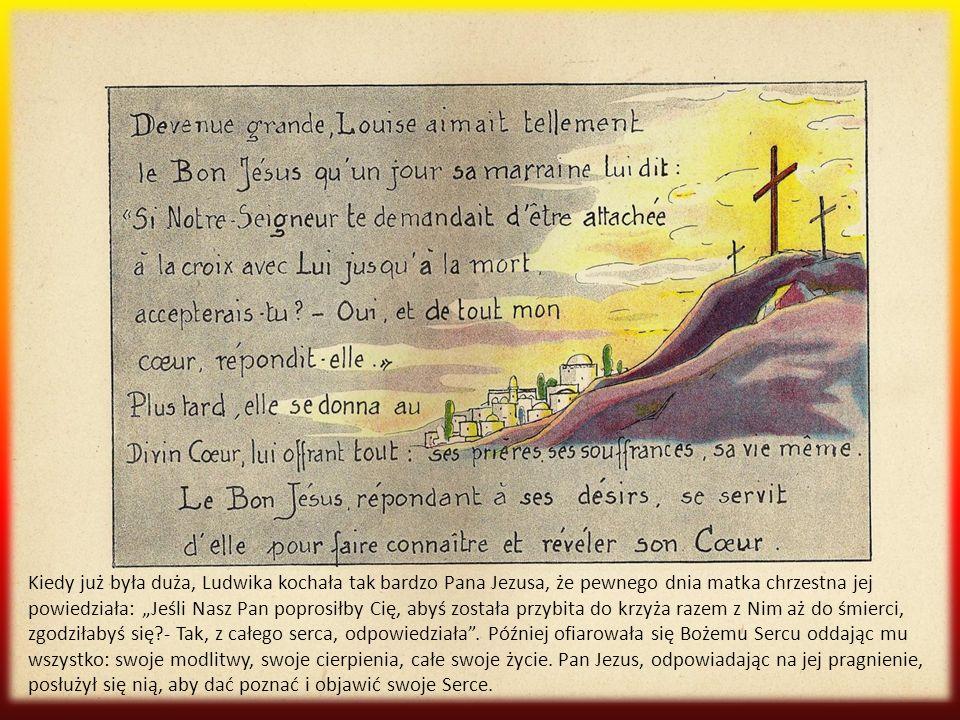 """Kiedy już była duża, Ludwika kochała tak bardzo Pana Jezusa, że pewnego dnia matka chrzestna jej powiedziała: """"Jeśli Nasz Pan poprosiłby Cię, abyś została przybita do krzyża razem z Nim aż do śmierci, zgodziłabyś się - Tak, z całego serca, odpowiedziała ."""