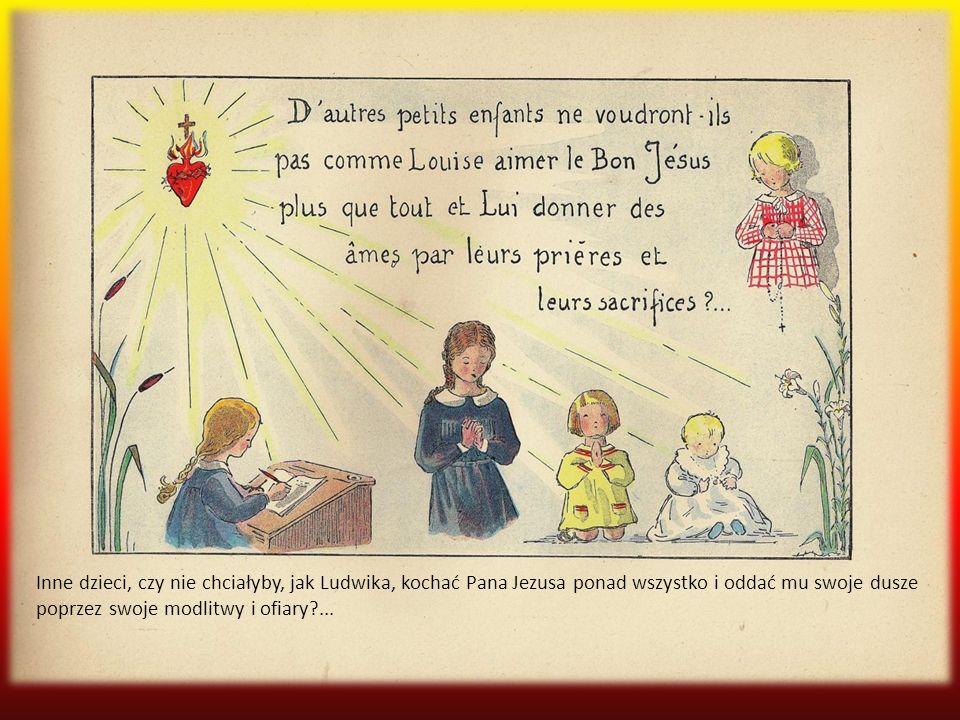 Inne dzieci, czy nie chciałyby, jak Ludwika, kochać Pana Jezusa ponad wszystko i oddać mu swoje dusze poprzez swoje modlitwy i ofiary ...