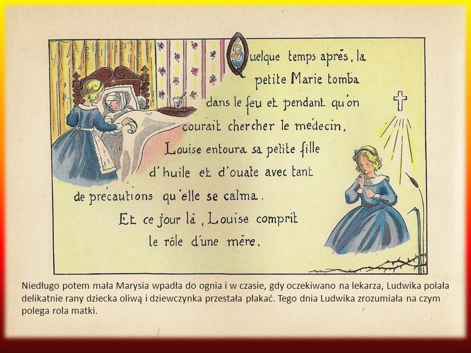 Niedługo potem mała Marysia wpadła do ognia i w czasie, gdy oczekiwano na lekarza, Ludwika polała delikatnie rany dziecka oliwą i dziewczynka przestała płakać.