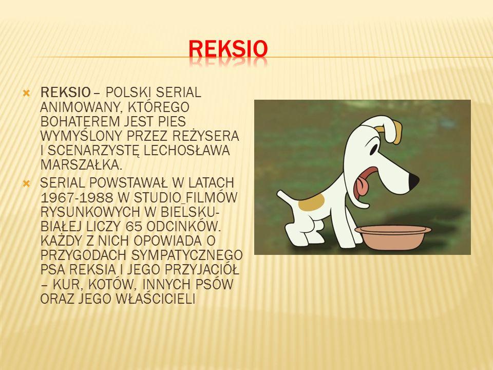 REKSIO REKSIO – POLSKI SERIAL ANIMOWANY, KTÓREGO BOHATEREM JEST PIES WYMYŚLONY PRZEZ REŻYSERA I SCENARZYSTĘ LECHOSŁAWA MARSZAŁKA.