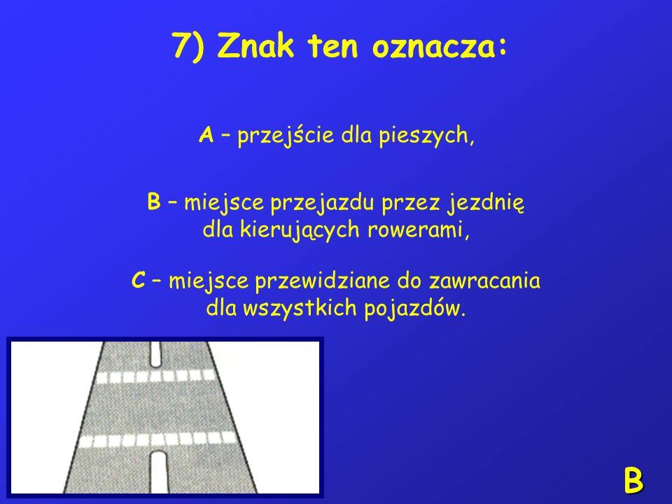 B 7) Znak ten oznacza: A – przejście dla pieszych,