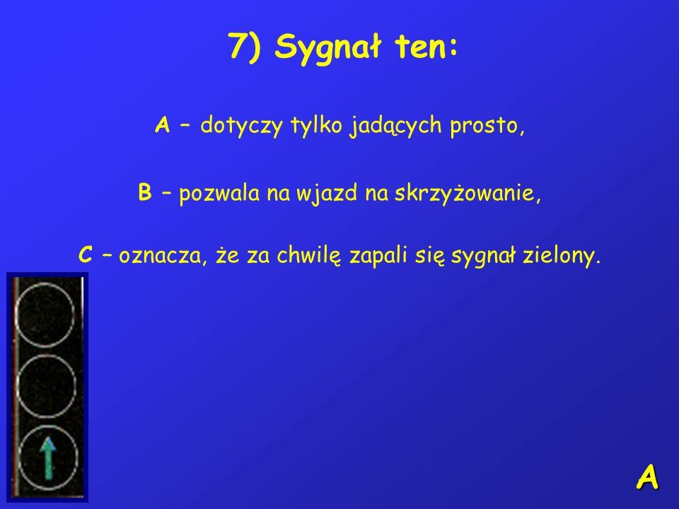 A 7) Sygnał ten: A – dotyczy tylko jadących prosto,