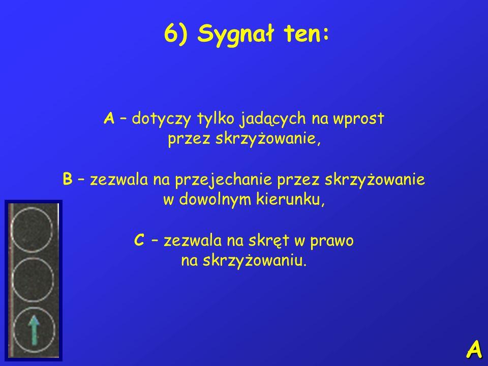 6) Sygnał ten: A – dotyczy tylko jadących na wprost przez skrzyżowanie,