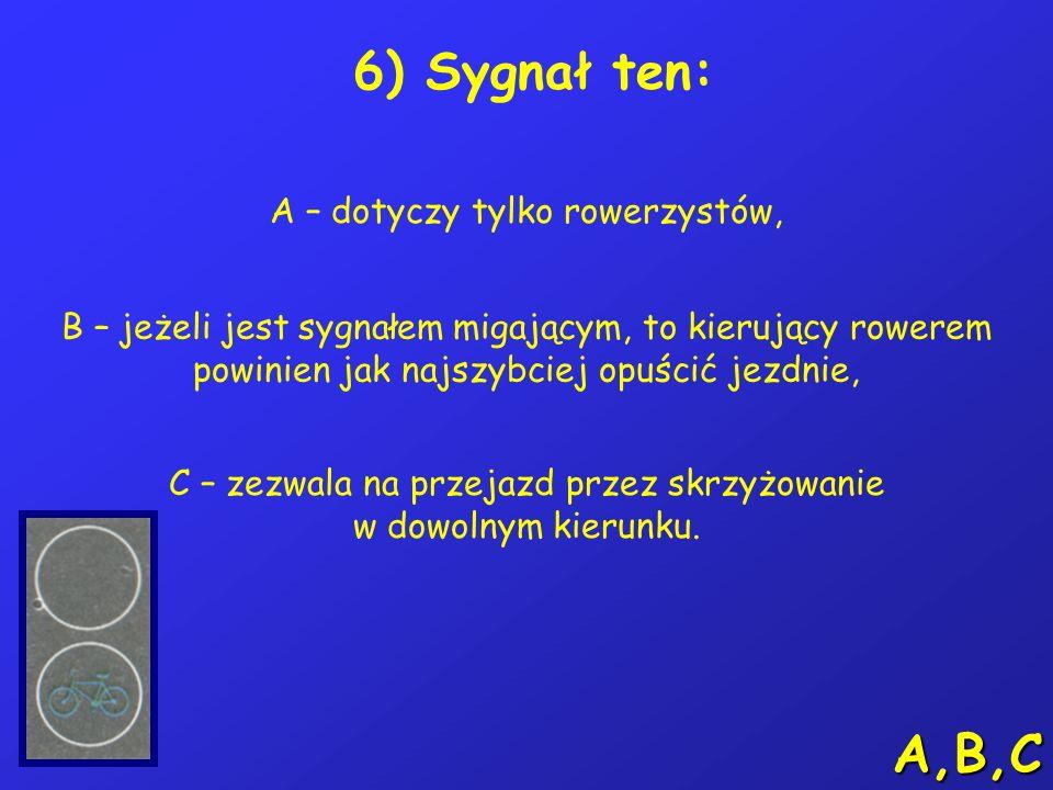 A,B,C 6) Sygnał ten: A – dotyczy tylko rowerzystów,