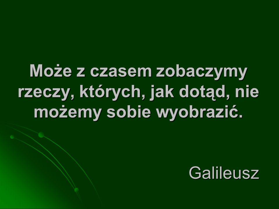 Może z czasem zobaczymy rzeczy, których, jak dotąd, nie możemy sobie wyobrazić. Galileusz