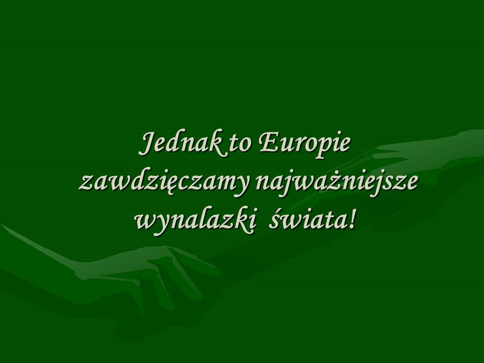 Jednak to Europie zawdzięczamy najważniejsze wynalazki świata!