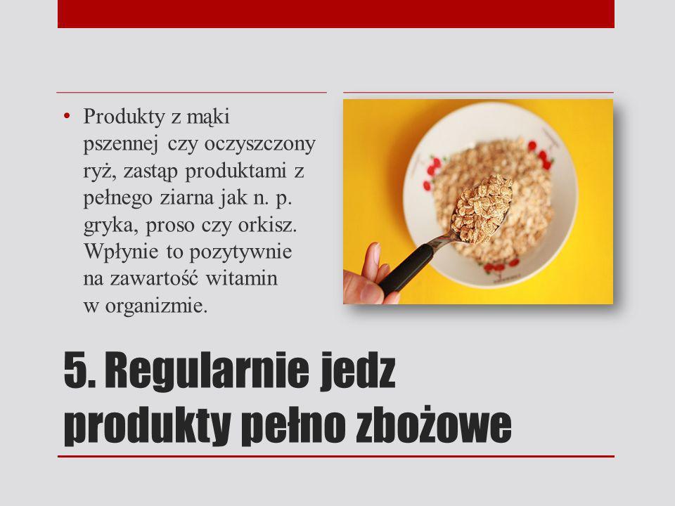 5. Regularnie jedz produkty pełno zbożowe