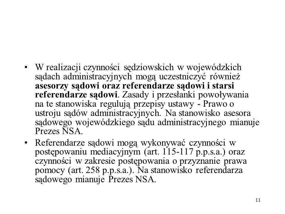 W realizacji czynności sędziowskich w wojewódzkich sądach administracyjnych mogą uczestniczyć również asesorzy sądowi oraz referendarze sądowi i starsi referendarze sądowi. Zasady i przesłanki powoływania na te stanowiska regulują przepisy ustawy - Prawo o ustroju sądów administracyjnych. Na stanowisko asesora sądowego wojewódzkiego sądu administracyjnego mianuje Prezes NSA.