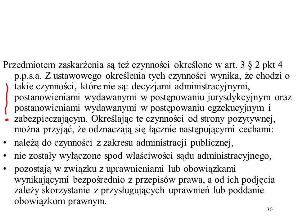 Przedmiotem zaskarżenia są też czynności określone w art. 3 § 2 pkt 4 p.p.s.a. Z ustawowego określenia tych czynności wynika, że chodzi o takie czynności, które nie są: decyzjami administracyjnymi, postanowieniami wydawanymi w postępowaniu jurysdykcyjnym oraz postanowieniami wydawanymi w postępowaniu egzekucyjnym i zabezpieczającym. Określając te czynności od strony pozytywnej, można przyjąć, że odznaczają się łącznie następującymi cechami: