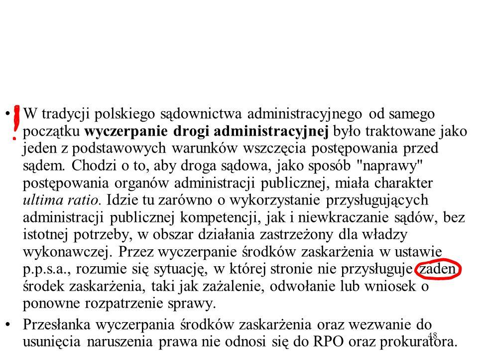 W tradycji polskiego sądownictwa administracyjnego od samego początku wyczerpanie drogi administracyjnej było traktowane jako jeden z podstawowych warunków wszczęcia postępowania przed sądem. Chodzi o to, aby droga sądowa, jako sposób naprawy postępowania organów administracji publicznej, miała charakter ultima ratio. Idzie tu zarówno o wykorzystanie przysługujących administracji publicznej kompetencji, jak i niewkraczanie sądów, bez istotnej potrzeby, w obszar działania zastrzeżony dla władzy wykonawczej. Przez wyczerpanie środków zaskarżenia w ustawie p.p.s.a., rozumie się sytuację, w której stronie nie przysługuje żaden środek zaskarżenia, taki jak zażalenie, odwołanie lub wniosek o ponowne rozpatrzenie sprawy.