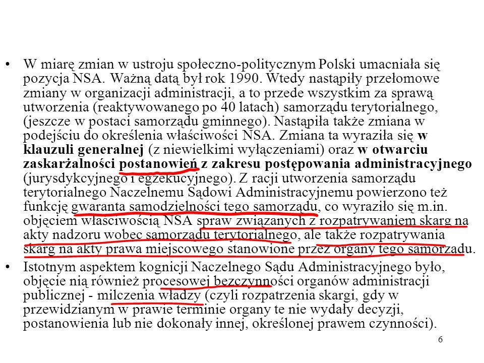 W miarę zmian w ustroju społeczno-politycznym Polski umacniała się pozycja NSA. Ważną datą był rok 1990. Wtedy nastąpiły przełomowe zmiany w organizacji administracji, a to przede wszystkim za sprawą utworzenia (reaktywowanego po 40 latach) samorządu terytorialnego, (jeszcze w postaci samorządu gminnego). Nastąpiła także zmiana w podejściu do określenia właściwości NSA. Zmiana ta wyraziła się w klauzuli generalnej (z niewielkimi wyłączeniami) oraz w otwarciu zaskarżalności postanowień z zakresu postępowania administracyjnego (jurysdykcyjnego i egzekucyjnego). Z racji utworzenia samorządu terytorialnego Naczelnemu Sądowi Administracyjnemu powierzono też funkcję gwaranta samodzielności tego samorządu, co wyraziło się m.in. objęciem właściwością NSA spraw związanych z rozpatrywaniem skarg na akty nadzoru wobec samorządu terytorialnego, ale także rozpatrywania skarg na akty prawa miejscowego stanowione przez organy tego samorządu.