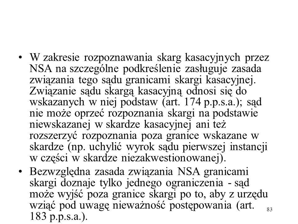 W zakresie rozpoznawania skarg kasacyjnych przez NSA na szczególne podkreślenie zasługuje zasada związania tego sądu granicami skargi kasacyjnej. Związanie sądu skargą kasacyjną odnosi się do wskazanych w niej podstaw (art. 174 p.p.s.a.); sąd nie może oprzeć rozpoznania skargi na podstawie niewskazanej w skardze kasacyjnej ani też rozszerzyć rozpoznania poza granice wskazane w skardze (np. uchylić wyrok sądu pierwszej instancji w części w skardze niezakwestionowanej).