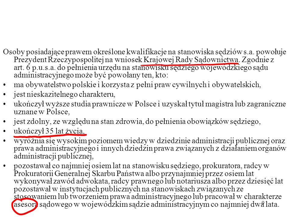 Osoby posiadające prawem określone kwalifikacje na stanowiska sędziów s.a. powołuje Prezydent Rzeczypospolitej na wniosek Krajowej Rady Sądownictwa. Zgodnie z art. 6 p.u.s.a. do pełnienia urzędu na stanowisku sędziego wojewódzkiego sądu administracyjnego może być powołany ten, kto:
