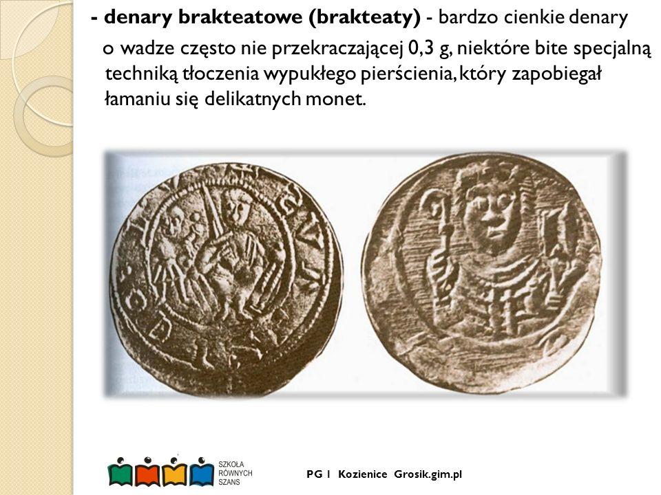 - denary brakteatowe (brakteaty) - bardzo cienkie denary o wadze często nie przekraczającej 0,3 g, niektóre bite specjalną techniką tłoczenia wypukłego pierścienia, który zapobiegał łamaniu się delikatnych monet.