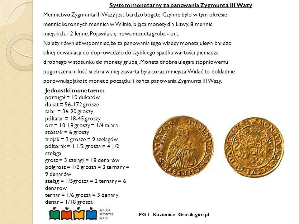 System monetarny za panowania Zygmunta III Wazy Mennictwo Zygmunta III Wazy jest bardzo bogate. Czynne było w tym okresie mennic koronnych, mennica w Wilnie, bijąca monety dla Litwy, 8 mennic miejskich, i 2 lenne. Pojawiła się nowa moneta gruba - ort. Należy również wspomnieć, że za panowania tego władcy moneta uległa bardzo silnej dewaluacji, co doprowadziło do szybkiego spadku wartości pieniądza drobnego w stosunku do monety grubej. Moneta drobna ulegała stopniowemu pogorszeniu i ilość srebra w niej zawarta była coraz mniejsza. Widać to dokładnie porównując jakość monet z początku i końca panowania Zygmunta III Wazy.