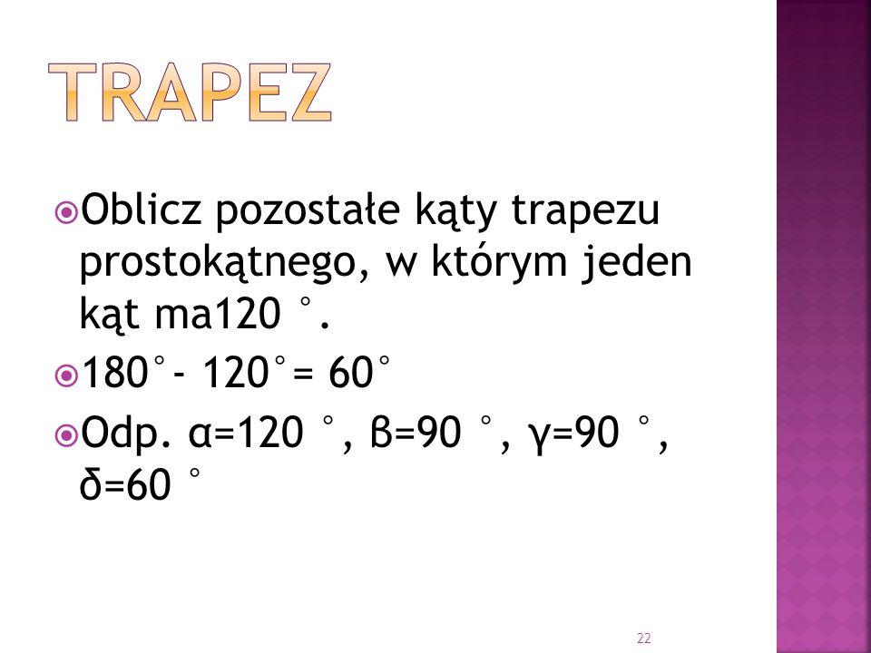 trapez Oblicz pozostałe kąty trapezu prostokątnego, w którym jeden kąt ma120 °.