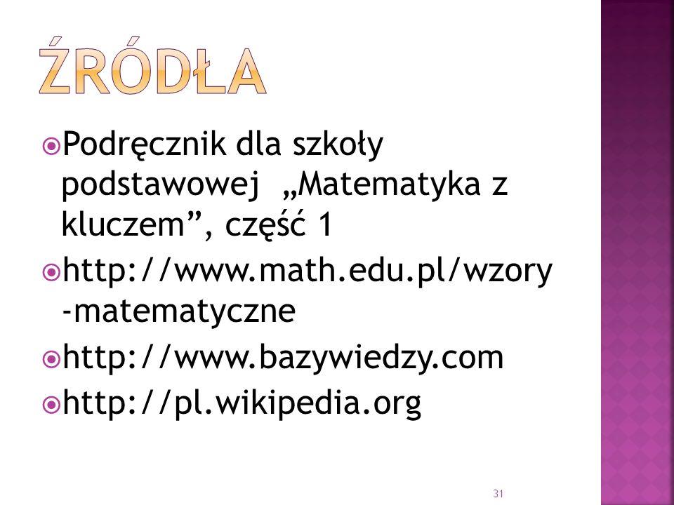 """źródła Podręcznik dla szkoły podstawowej """"Matematyka z kluczem , część 1. http://www.math.edu.pl/wzory -matematyczne."""