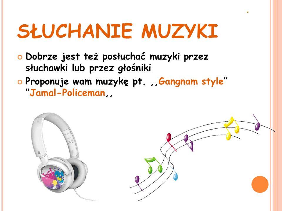 SŁUCHANIE MUZYKI Dobrze jest też posłuchać muzyki przez słuchawki lub przez głośniki.