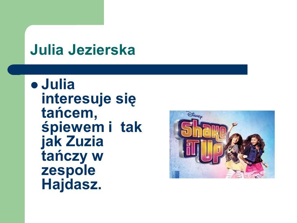 Julia Jezierska Julia interesuje się tańcem, śpiewem i tak jak Zuzia tańczy w zespole Hajdasz.