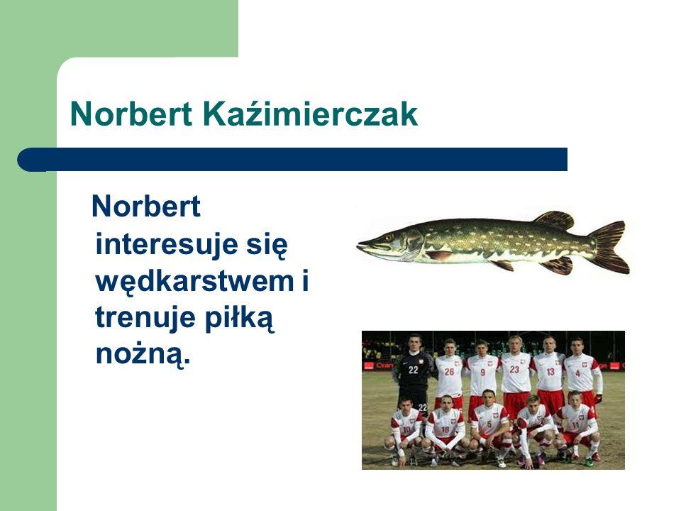 Norbert interesuje się wędkarstwem i trenuje piłką nożną.