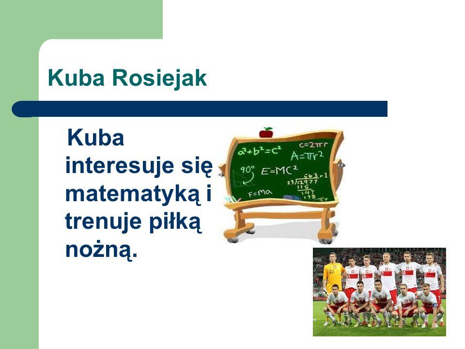 Kuba Rosiejak Kuba interesuje się matematyką i trenuje piłką nożną.