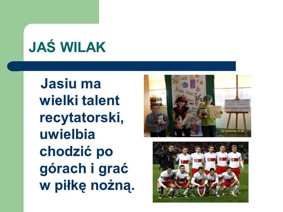 JAŚ WILAK Jasiu ma wielki talent recytatorski, uwielbia chodzić po górach i grać w piłkę nożną.
