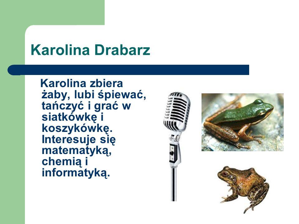 Karolina Drabarz Karolina zbiera żaby, lubi śpiewać, tańczyć i grać w siatkówkę i koszykówkę.