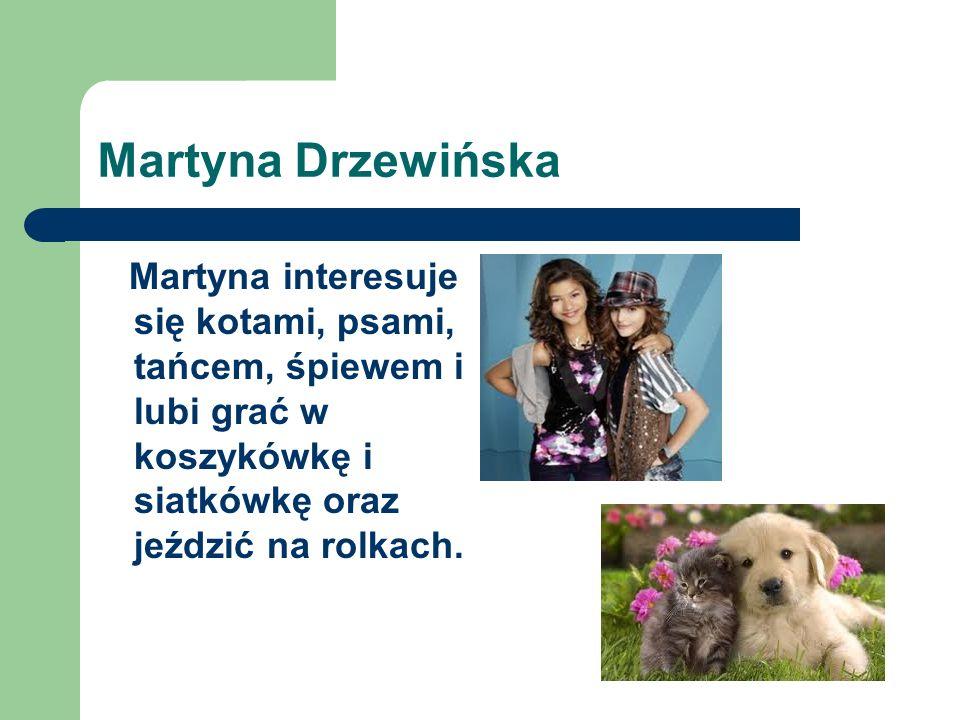 Martyna Drzewińska Martyna interesuje się kotami, psami, tańcem, śpiewem i lubi grać w koszykówkę i siatkówkę oraz jeździć na rolkach.