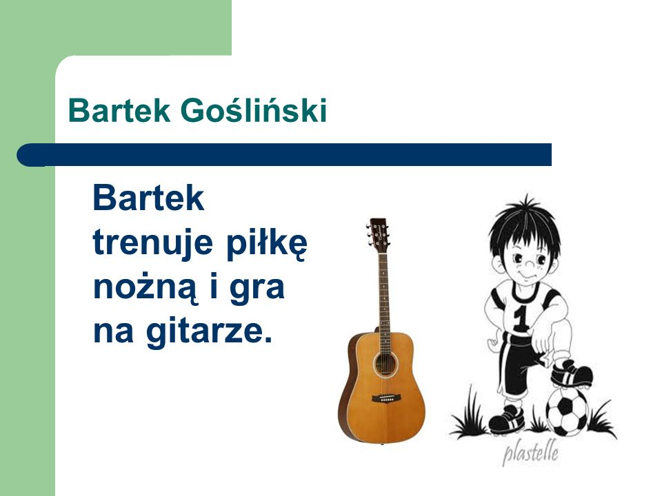 Bartek Gośliński Bartek trenuje piłkę nożną i gra na gitarze.