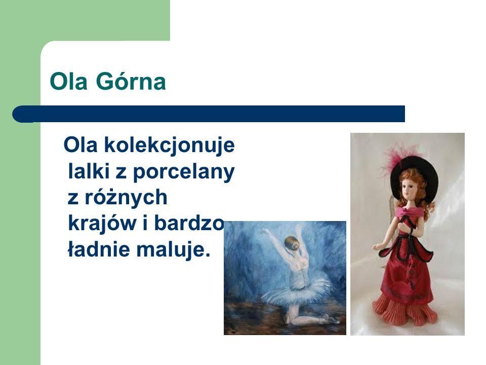 Ola Górna Ola kolekcjonuje lalki z porcelany z różnych krajów i bardzo ładnie maluje.