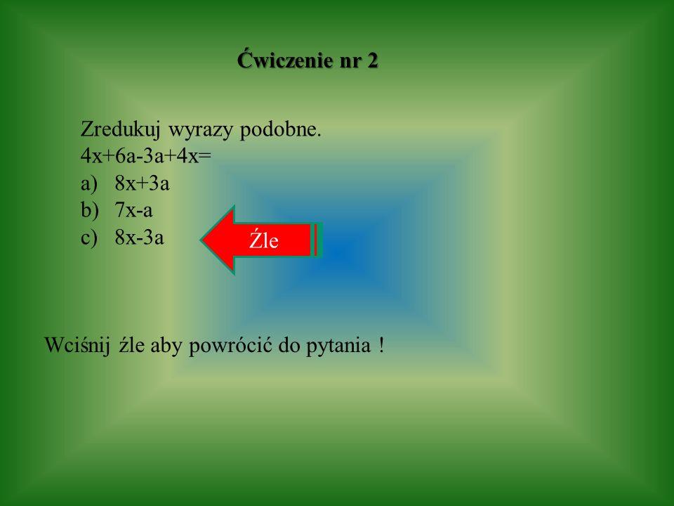 Ćwiczenie nr 2 Zredukuj wyrazy podobne. 4x+6a-3a+4x= 8x+3a.