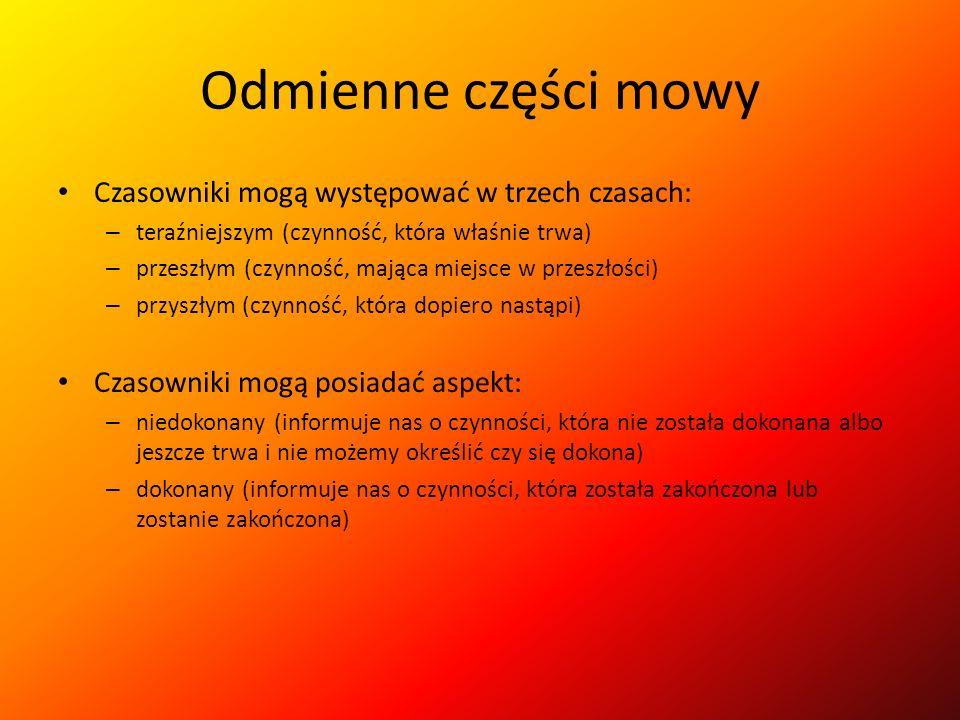 Odmienne części mowy Czasowniki mogą występować w trzech czasach: