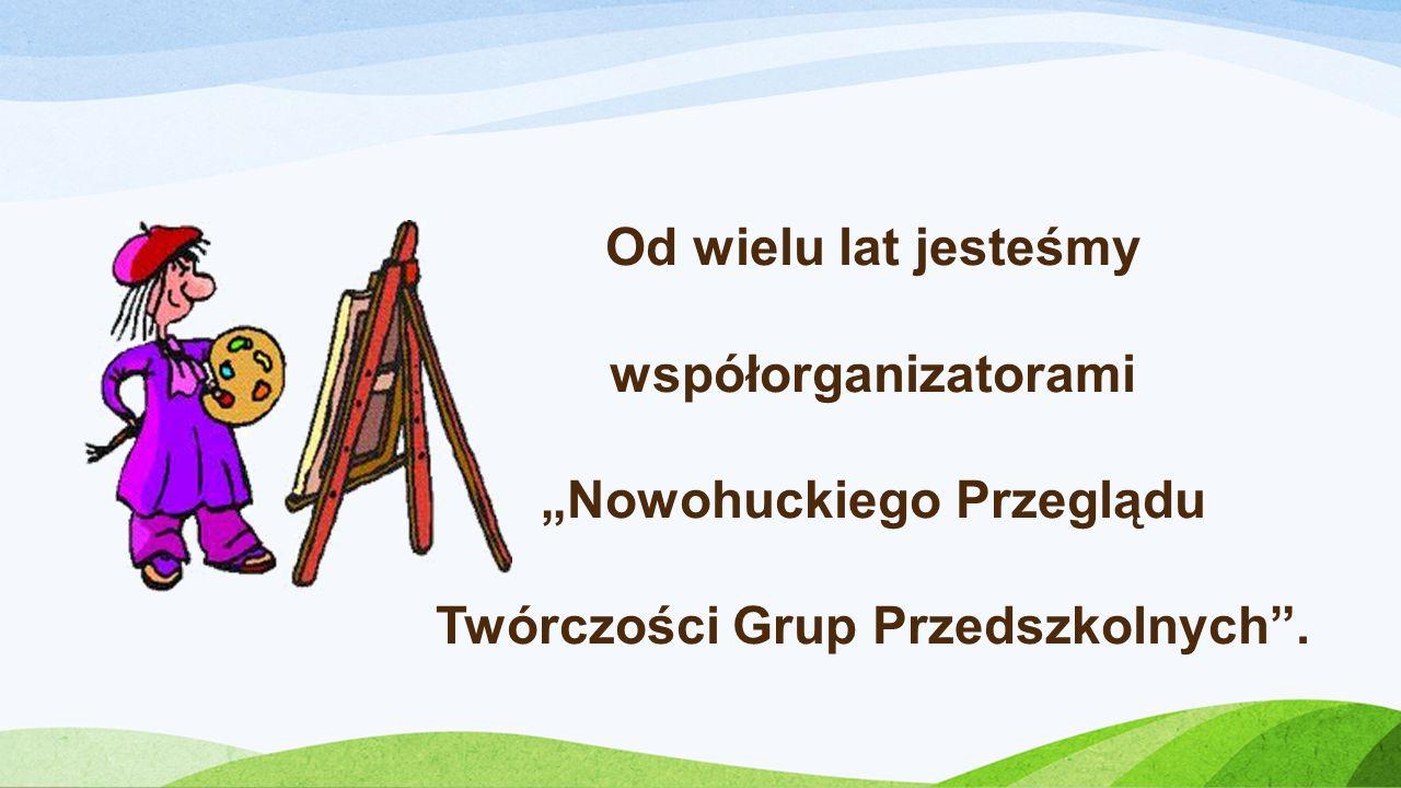"""Od wielu lat jesteśmy współorganizatorami """"Nowohuckiego Przeglądu Twórczości Grup Przedszkolnych ."""