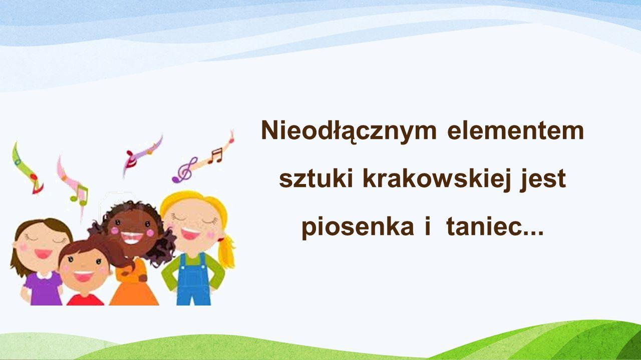 Nieodłącznym elementem sztuki krakowskiej jest piosenka i taniec...