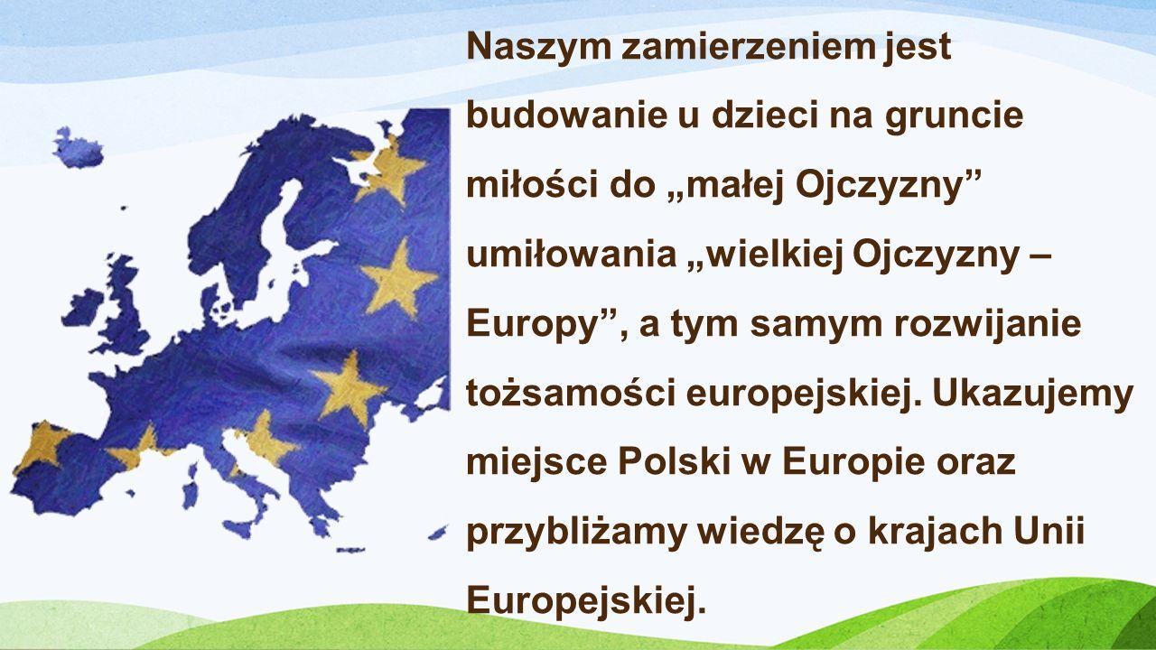 """Naszym zamierzeniem jest budowanie u dzieci na gruncie miłości do """"małej Ojczyzny umiłowania """"wielkiej Ojczyzny – Europy , a tym samym rozwijanie tożsamości europejskiej."""