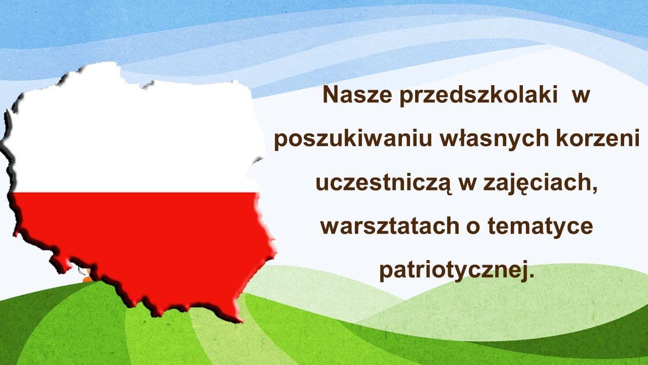 Nasze przedszkolaki w poszukiwaniu własnych korzeni uczestniczą w zajęciach, warsztatach o tematyce patriotycznej.