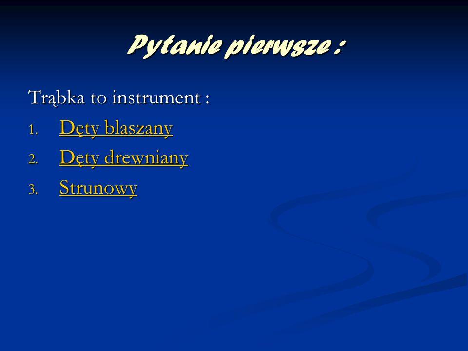 Pytanie pierwsze : Trąbka to instrument : Dęty blaszany Dęty drewniany
