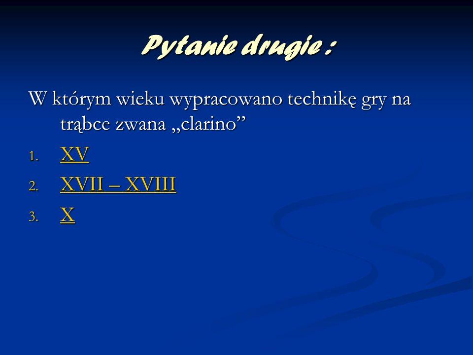 """Pytanie drugie : W którym wieku wypracowano technikę gry na trąbce zwana """"clarino XV. XVII – XVIII."""