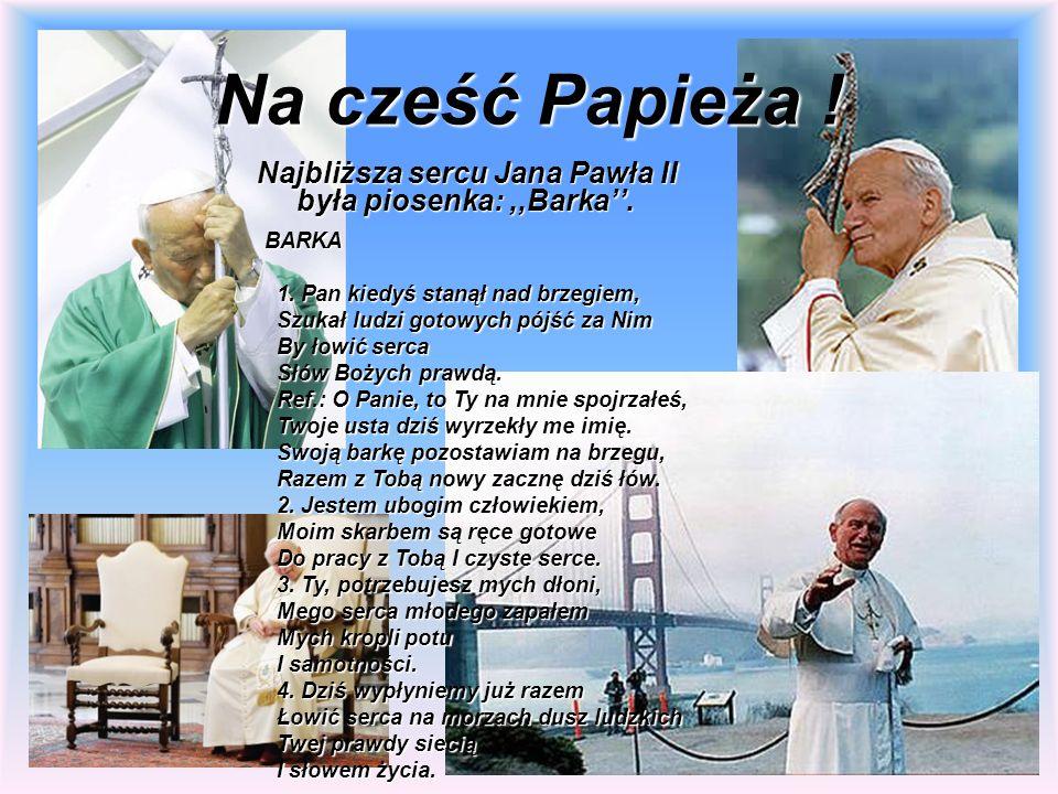 Na cześć Papieża ! Najbliższa sercu Jana Pawła II była piosenka: ,,Barka''. BARKA. 1. Pan kiedyś stanął nad brzegiem,