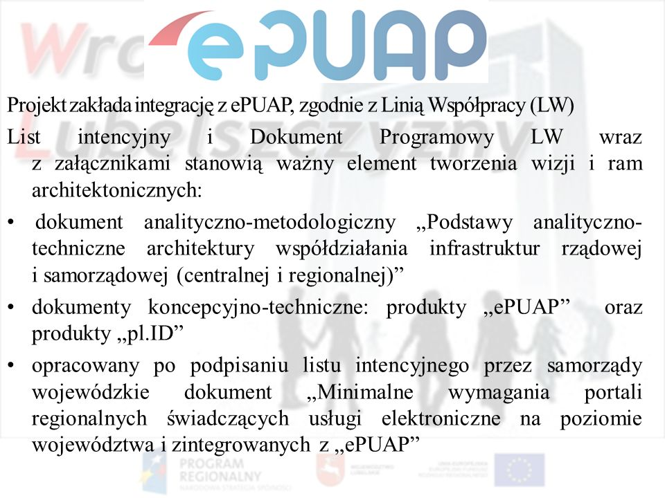"""Projekt zakłada integrację z ePUAP, zgodnie z Linią Współpracy (LW) List intencyjny i Dokument Programowy LW wraz z załącznikami stanowią ważny element tworzenia wizji i ram architektonicznych: • dokument analityczno-metodologiczny """"Podstawy analityczno-techniczne architektury współdziałania infrastruktur rządowej i samorządowej (centralnej i regionalnej) • dokumenty koncepcyjno-techniczne: produkty """"ePUAP oraz produkty """"pl.ID • opracowany po podpisaniu listu intencyjnego przez samorządy wojewódzkie dokument """"Minimalne wymagania portali regionalnych świadczących usługi elektroniczne na poziomie województwa i zintegrowanych z """"ePUAP"""