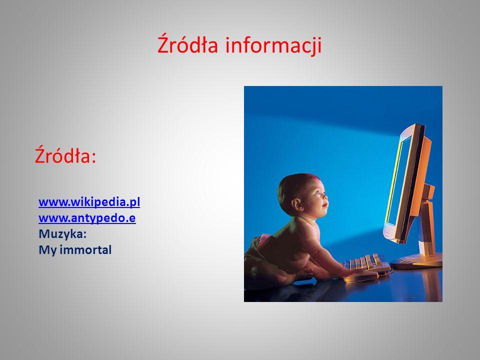Źródła informacji Źródła: www.wikipedia.pl www.antypedo.e Muzyka: