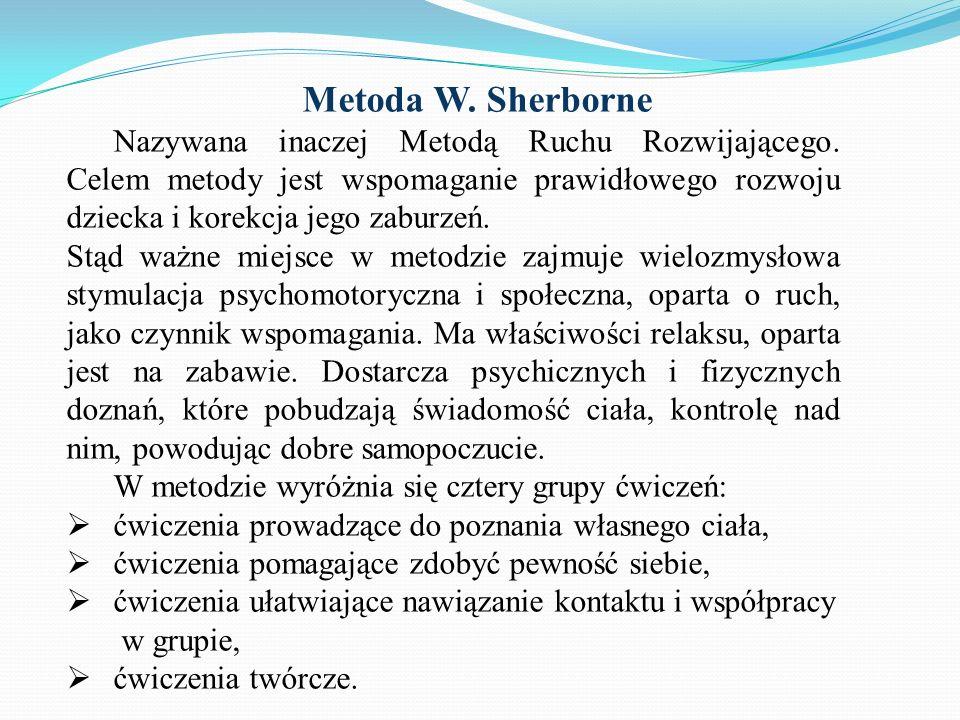 Metoda W. SherborneNazywana inaczej Metodą Ruchu Rozwijającego. Celem metody jest wspomaganie prawidłowego rozwoju dziecka i korekcja jego zaburzeń.