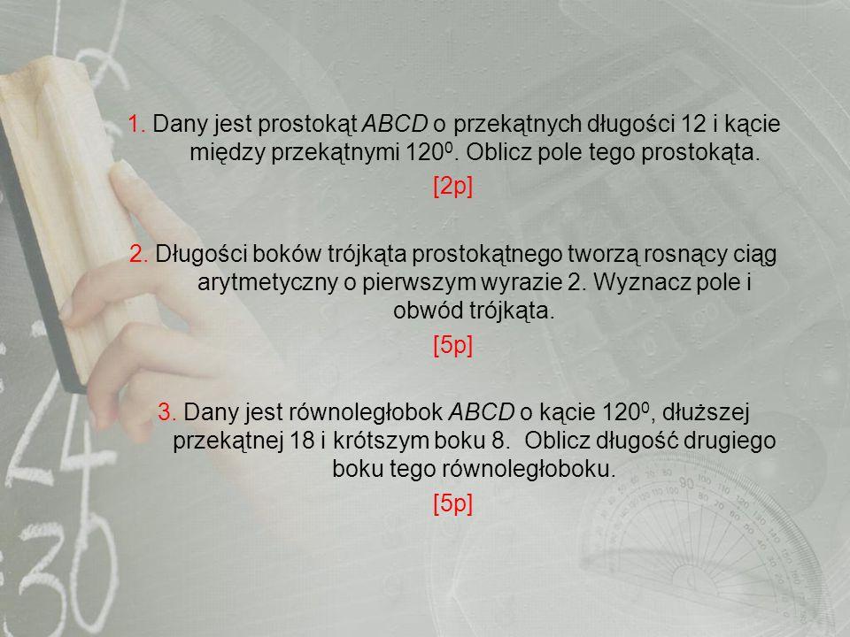 1. Dany jest prostokąt ABCD o przekątnych długości 12 i kącie między przekątnymi 1200. Oblicz pole tego prostokąta.