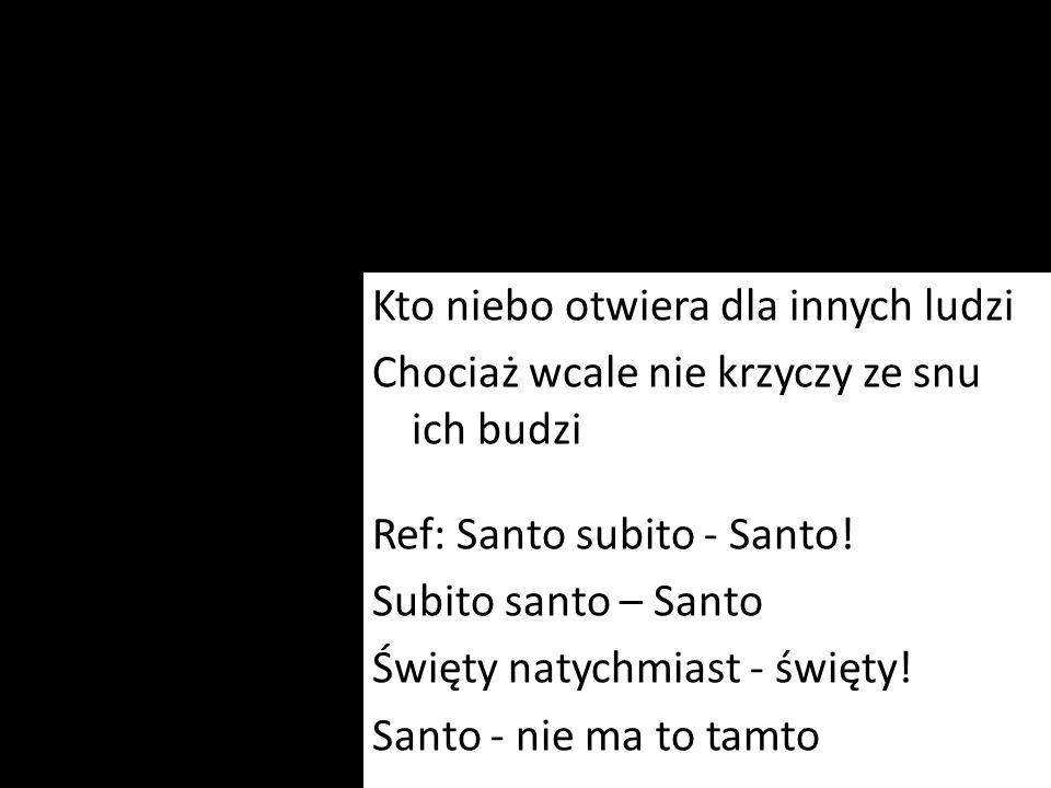Kto niebo otwiera dla innych ludzi Chociaż wcale nie krzyczy ze snu ich budzi Ref: Santo subito - Santo.
